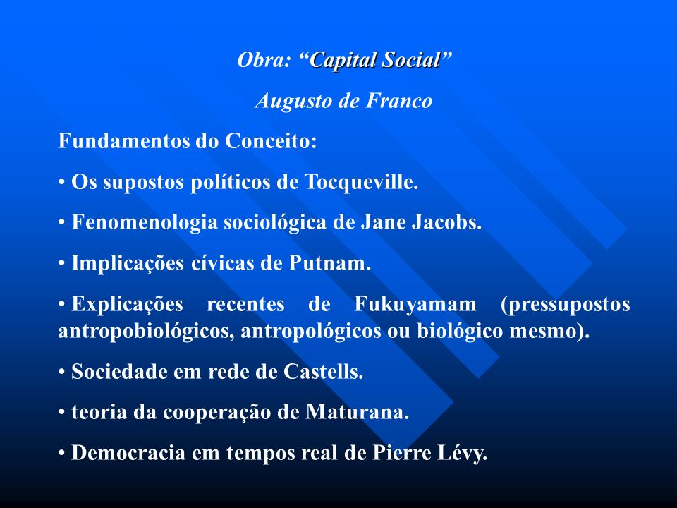 Capital Social Obra: Capital Social Augusto de Franco Fundamentos do Conceito: Os supostos políticos de Tocqueville. Fenomenologia sociológica de Jane