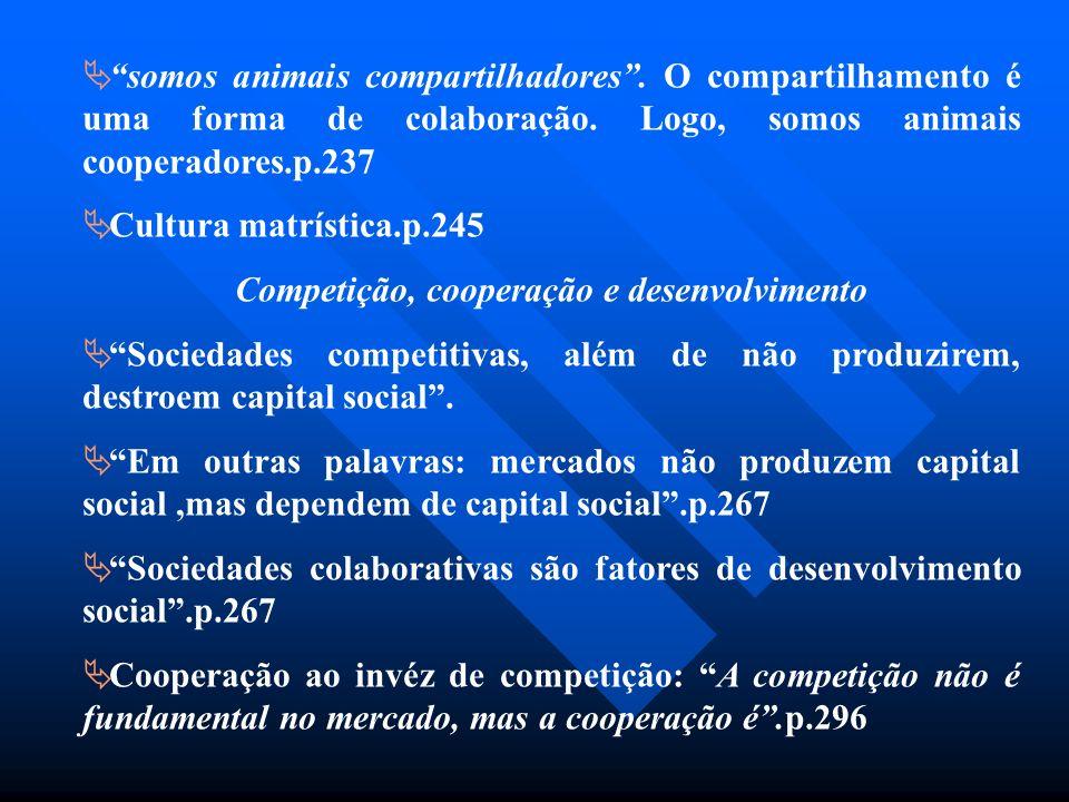 somos animais compartilhadores. O compartilhamento é uma forma de colaboração. Logo, somos animais cooperadores.p.237 Cultura matrística.p.245 Competi