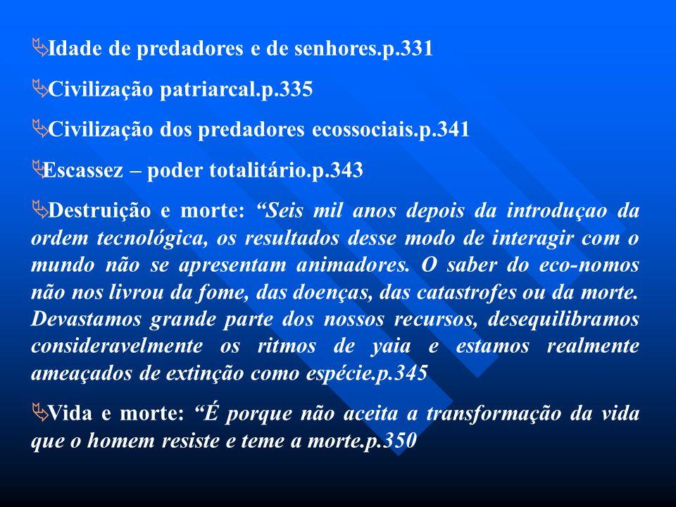Idade de predadores e de senhores.p.331 Civilização patriarcal.p.335 Civilização dos predadores ecossociais.p.341 Escassez – poder totalitário.p.343 D