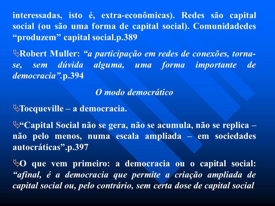 interessadas, isto é, extra-econômicas). Redes são capital social (ou são uma forma de capital social). Comunidadedes produzem capital social.p.389 Ro