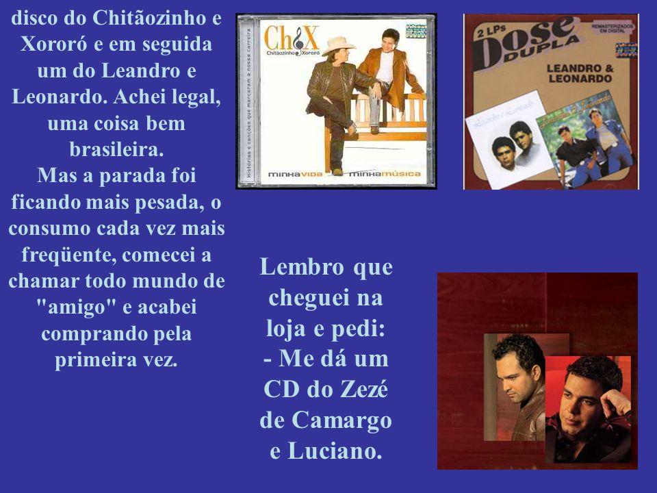 disco do Chitãozinho e Xororó e em seguida um do Leandro e Leonardo. Achei legal, uma coisa bem brasileira. Mas a parada foi ficando mais pesada, o co