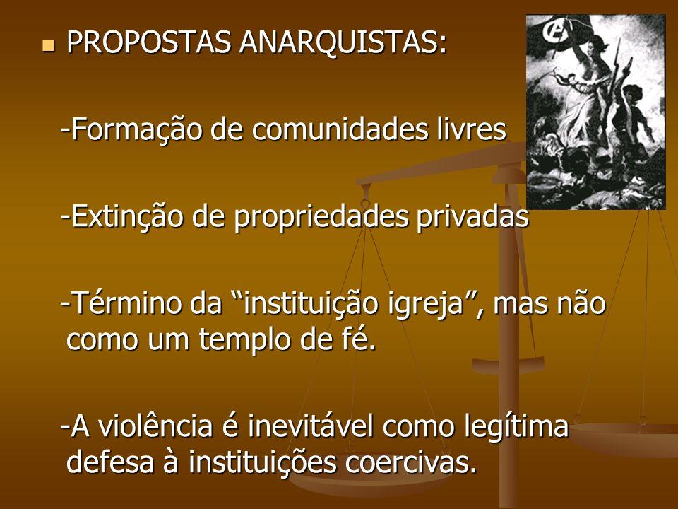 PROPOSTAS ANARQUISTAS: PROPOSTAS ANARQUISTAS: -Formação de comunidades livres -Formação de comunidades livres -Extinção de propriedades privadas -Exti