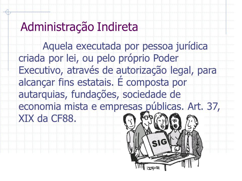 Administração Indireta Aquela executada por pessoa jurídica criada por lei, ou pelo próprio Poder Executivo, através de autorização legal, para alcançar fins estatais.