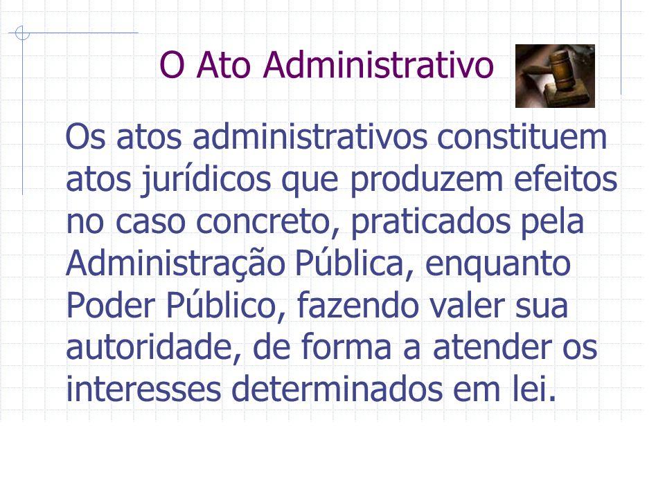 O Ato Administrativo Os atos administrativos constituem atos jurídicos que produzem efeitos no caso concreto, praticados pela Administração Pública, enquanto Poder Público, fazendo valer sua autoridade, de forma a atender os interesses determinados em lei.