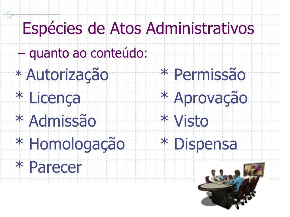 Espécies de Atos Administrativos – quanto ao conteúdo: * Autorização* Permissão * Licença* Aprovação * Admissão* Visto * Homologação* Dispensa * Parecer