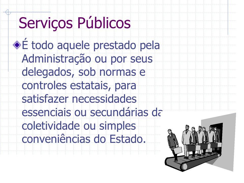 Serviços Públicos É todo aquele prestado pela Administração ou por seus delegados, sob normas e controles estatais, para satisfazer necessidades essenciais ou secundárias da coletividade ou simples conveniências do Estado.