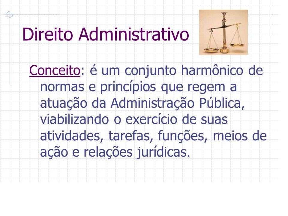 Direito Administrativo Conceito: é um conjunto harmônico de normas e princípios que regem a atuação da Administração Pública, viabilizando o exercício de suas atividades, tarefas, funções, meios de ação e relações jurídicas.