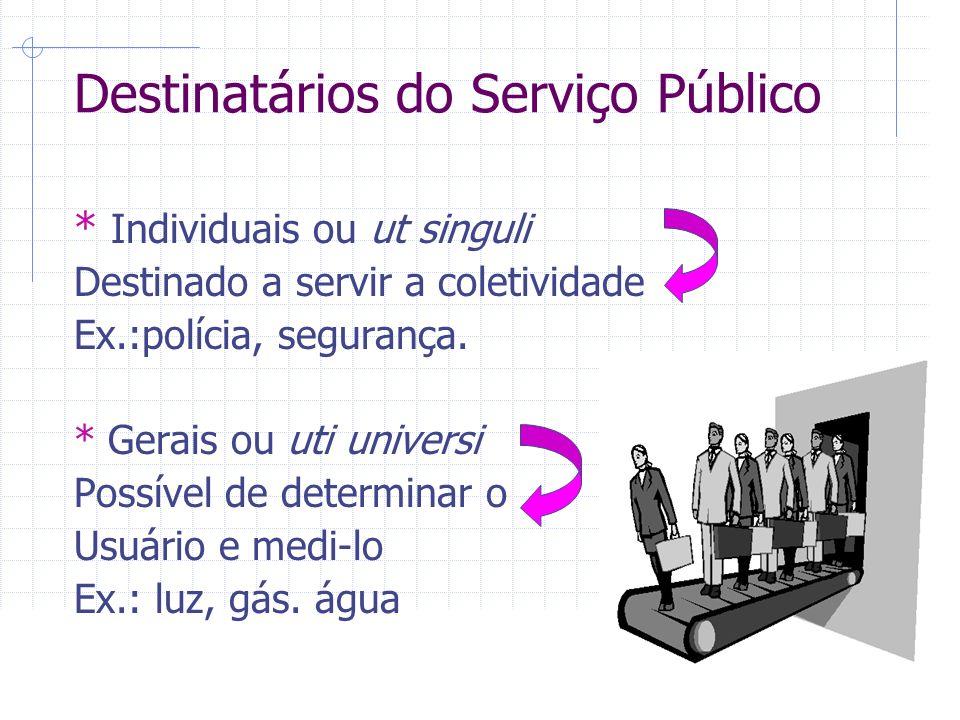 Destinatários do Serviço Público * Individuais ou ut singuli Destinado a servir a coletividade Ex.:polícia, segurança.