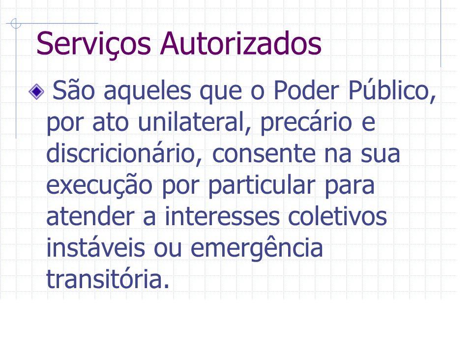 Serviços Autorizados São aqueles que o Poder Público, por ato unilateral, precário e discricionário, consente na sua execução por particular para atender a interesses coletivos instáveis ou emergência transitória.