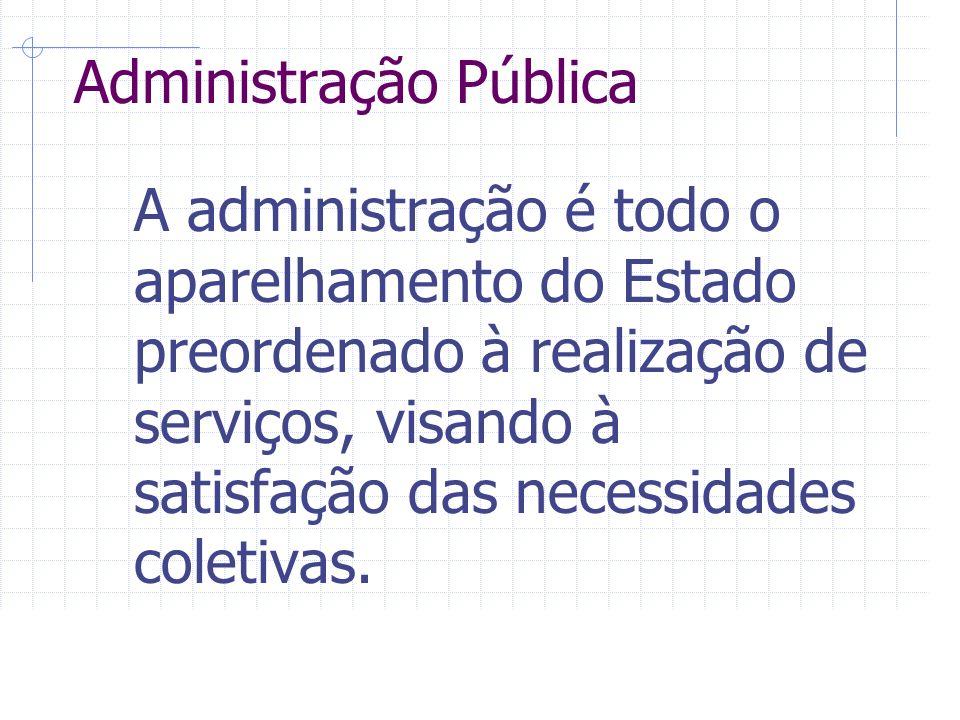 Administração Pública A administração é todo o aparelhamento do Estado preordenado à realização de serviços, visando à satisfação das necessidades coletivas.
