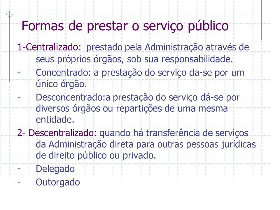 Formas de prestar o serviço público 1-Centralizado: prestado pela Administração através de seus próprios órgãos, sob sua responsabilidade.