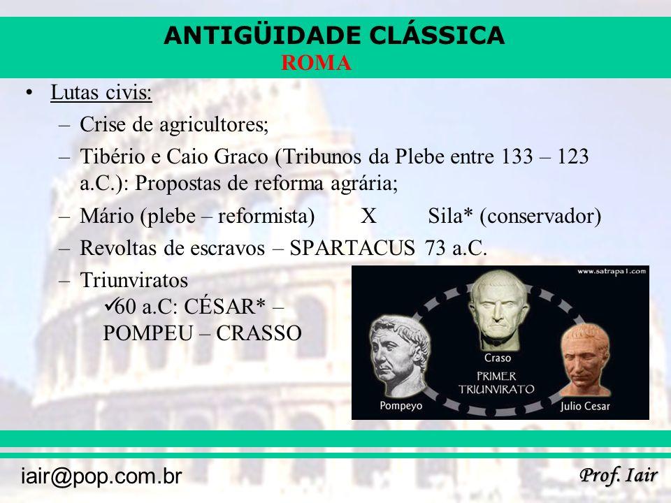 ANTIGÜIDADE CLÁSSICA Prof. Iair iair@pop.com.br ROMA Lutas civis: –Crise de agricultores; –Tibério e Caio Graco (Tribunos da Plebe entre 133 – 123 a.C