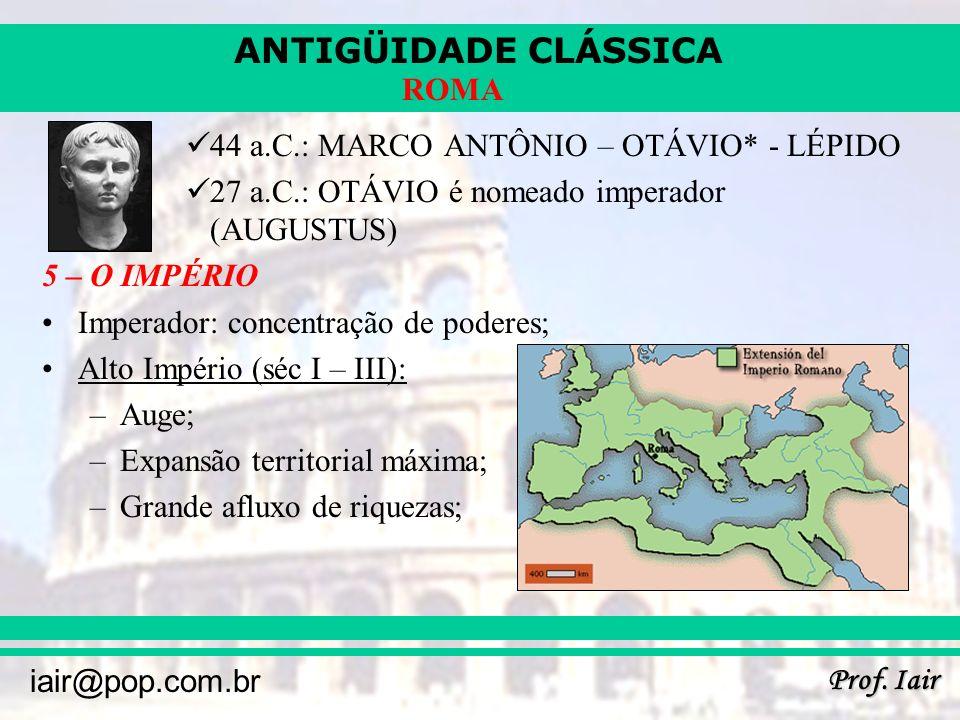ANTIGÜIDADE CLÁSSICA Prof. Iair iair@pop.com.br ROMA 44 a.C.: MARCO ANTÔNIO – OTÁVIO* - LÉPIDO 27 a.C.: OTÁVIO é nomeado imperador (AUGUSTUS) 5 – O IM
