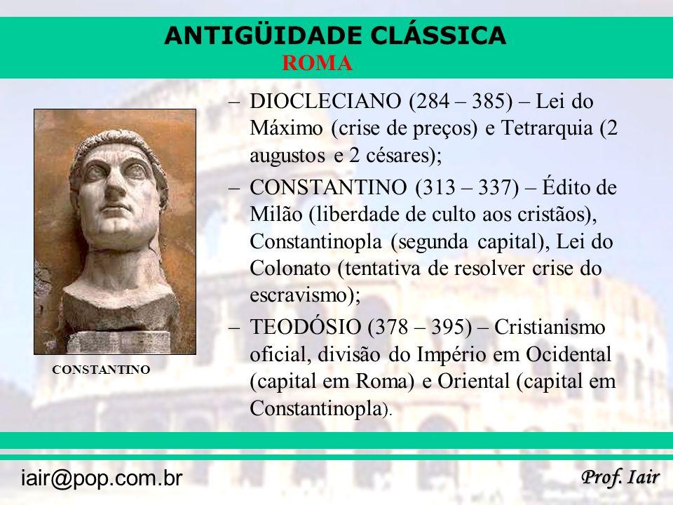 ANTIGÜIDADE CLÁSSICA Prof. Iair iair@pop.com.br ROMA –DIOCLECIANO (284 – 385) – Lei do Máximo (crise de preços) e Tetrarquia (2 augustos e 2 césares);