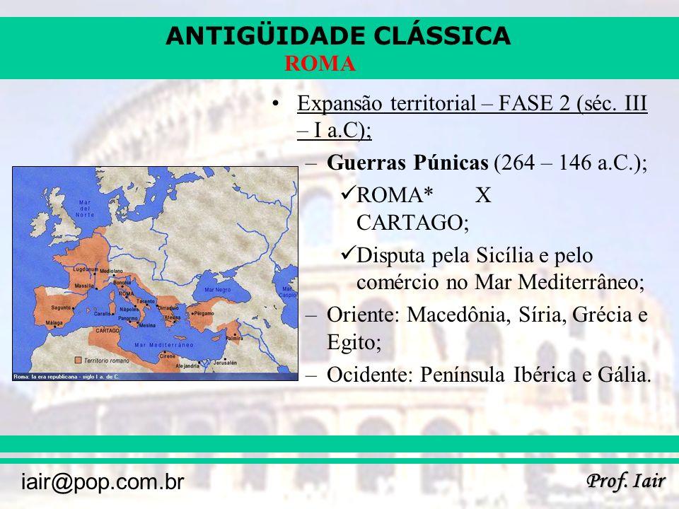 ANTIGÜIDADE CLÁSSICA Prof. Iair iair@pop.com.br ROMA Expansão territorial – FASE 2 (séc. III – I a.C); –Guerras Púnicas (264 – 146 a.C.); ROMA*X CARTA