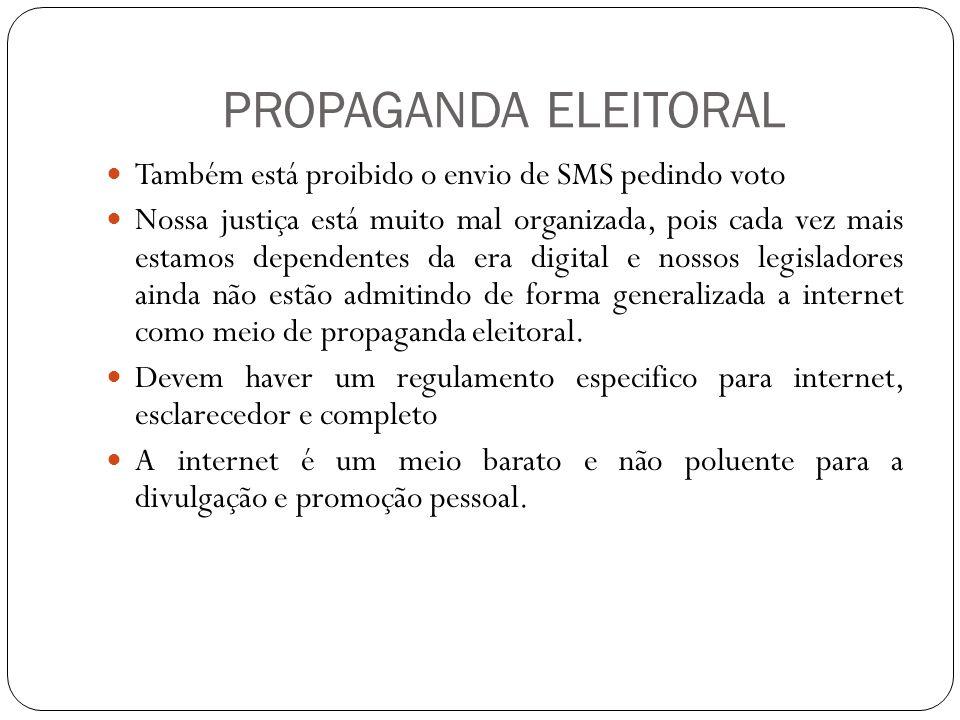 PROPAGANDA ELEITORAL Também está proibido o envio de SMS pedindo voto Nossa justiça está muito mal organizada, pois cada vez mais estamos dependentes da era digital e nossos legisladores ainda não estão admitindo de forma generalizada a internet como meio de propaganda eleitoral.