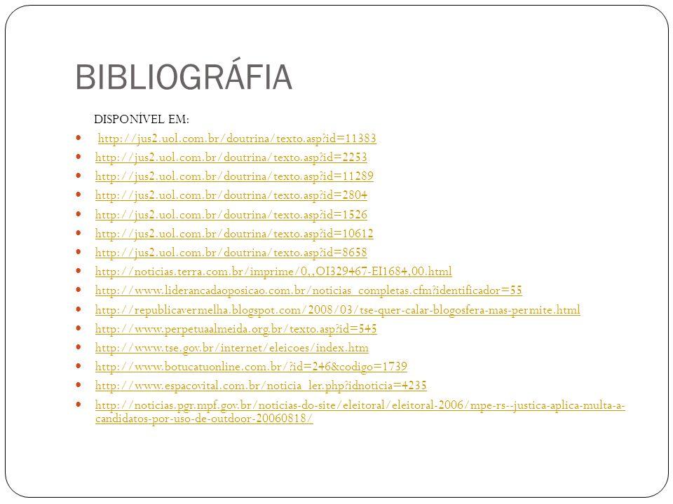 BIBLIOGRÁFIA DISPONÍVEL EM: http://jus2.uol.com.br/doutrina/texto.asp id=11383 http://jus2.uol.com.br/doutrina/texto.asp id=2253 http://jus2.uol.com.br/doutrina/texto.asp id=11289 http://jus2.uol.com.br/doutrina/texto.asp id=2804 http://jus2.uol.com.br/doutrina/texto.asp id=1526 http://jus2.uol.com.br/doutrina/texto.asp id=10612 http://jus2.uol.com.br/doutrina/texto.asp id=8658 http://noticias.terra.com.br/imprime/0,,OI329467-EI1684,00.html http://www.liderancadaoposicao.com.br/noticias_completas.cfm identificador=55 http://republicavermelha.blogspot.com/2008/03/tse-quer-calar-blogosfera-mas-permite.html http://www.perpetuaalmeida.org.br/texto.asp id=545 http://www.tse.gov.br/internet/eleicoes/index.htm http://www.botucatuonline.com.br/ id=246&codigo=1739 http://www.espacovital.com.br/noticia_ler.php idnoticia=4235 http://noticias.pgr.mpf.gov.br/noticias-do-site/eleitoral/eleitoral-2006/mpe-rs--justica-aplica-multa-a- candidatos-por-uso-de-outdoor-20060818/ http://noticias.pgr.mpf.gov.br/noticias-do-site/eleitoral/eleitoral-2006/mpe-rs--justica-aplica-multa-a- candidatos-por-uso-de-outdoor-20060818/