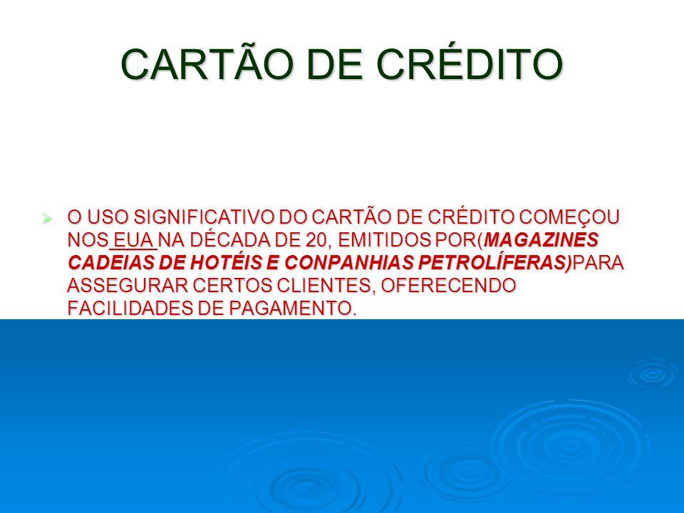 CARTÃO DE CRÉDITO O USO SIGNIFICATIVO DO CARTÃO DE CRÉDITO COMEÇOU NOS EUA NA DÉCADA DE 20, EMITIDOS POR(MAGAZINES CADEIAS DE HOTÉIS E CONPANHIAS PETR