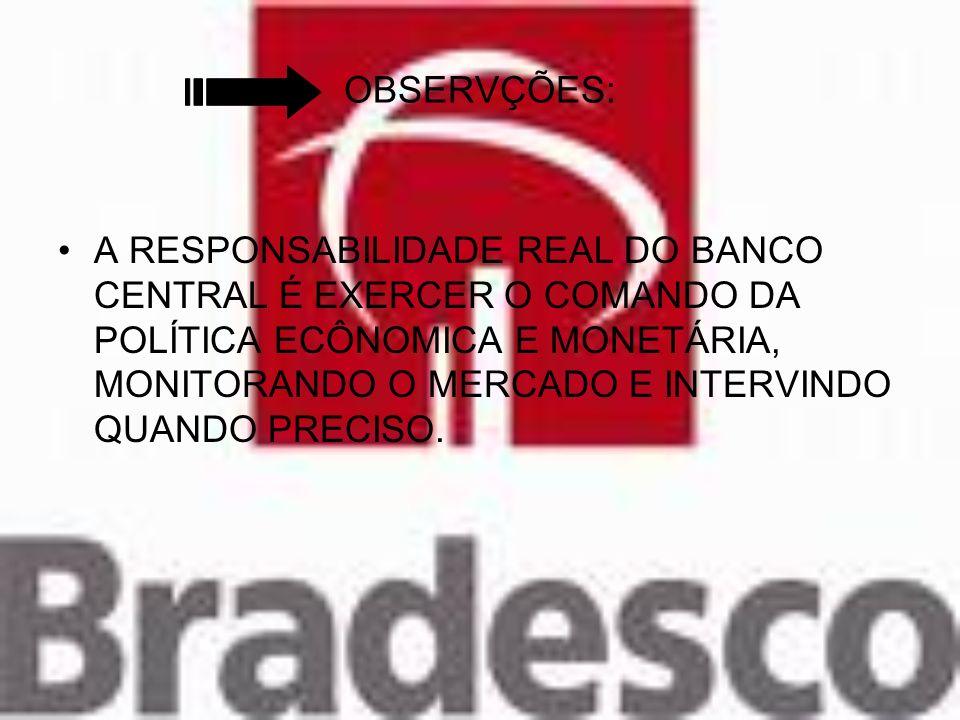 OBSERVÇÕES: A RESPONSABILIDADE REAL DO BANCO CENTRAL É EXERCER O COMANDO DA POLÍTICA ECÔNOMICA E MONETÁRIA, MONITORANDO O MERCADO E INTERVINDO QUANDO