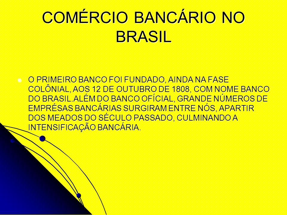 COMÉRCIO BANCÁRIO NO BRASIL O PRIMEIRO BANCO FOI FUNDADO, AINDA NA FASE COLÔNIAL, AOS 12 DE OUTUBRO DE 1808, COM NOME BANCO DO BRASIL.ALÉM DO BANCO OF