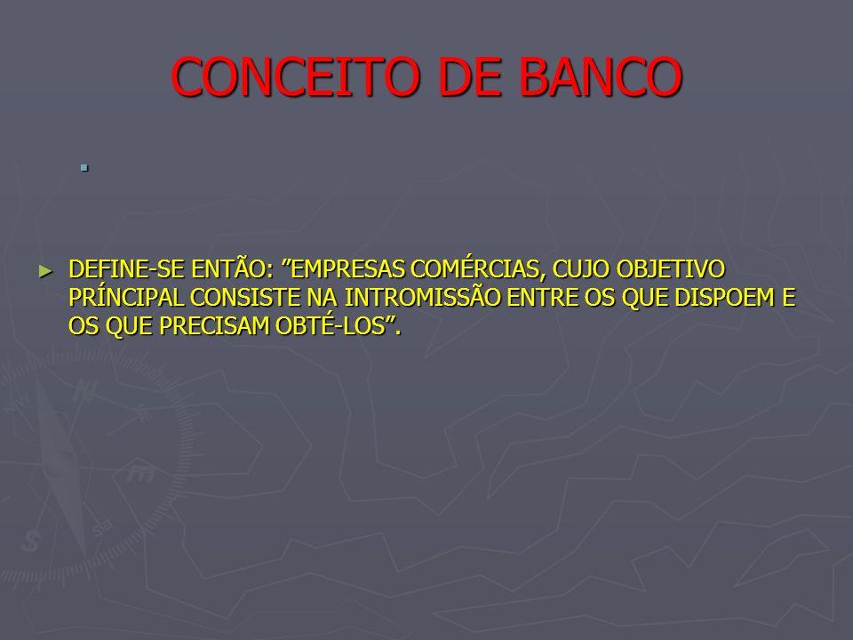 CONCEITO DE BANCO DEFINE-SE ENTÃO: EMPRESAS COMÉRCIAS, CUJO OBJETIVO PRÍNCIPAL CONSISTE NA INTROMISSÃO ENTRE OS QUE DISPOEM E OS QUE PRECISAM OBTÉ-LOS