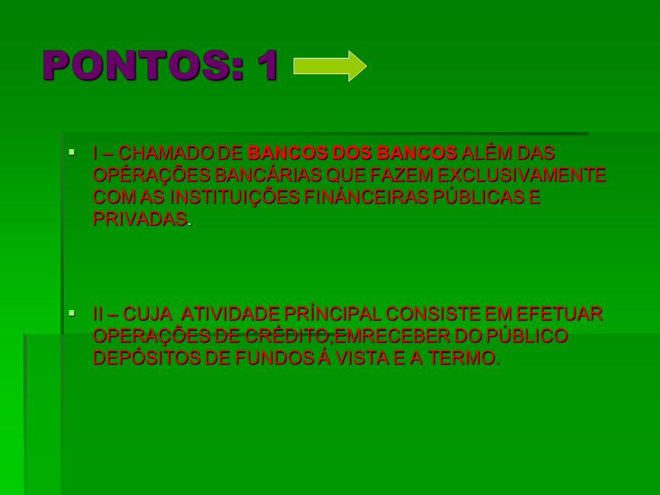 PONTOS: 1 I – CHAMADO DE BANCOS DOS BANCOS ALÉM DAS OPÉRAÇÕES BANCÁRIAS QUE FAZEM EXCLUSIVAMENTE COM AS INSTITUIÇÕES FINÁNCEIRAS PÚBLICAS E PRIVADAS.