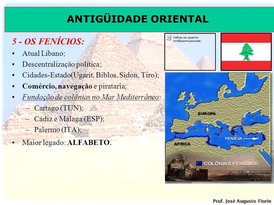 ANTIGÜIDADE ORIENTAL Prof. José Augusto Fiorin 5 - OS FENÍCIOS: Atual Líbano; Descentralização política; Cidades-Estado(Ugarit, Biblos, Sidon, Tiro);