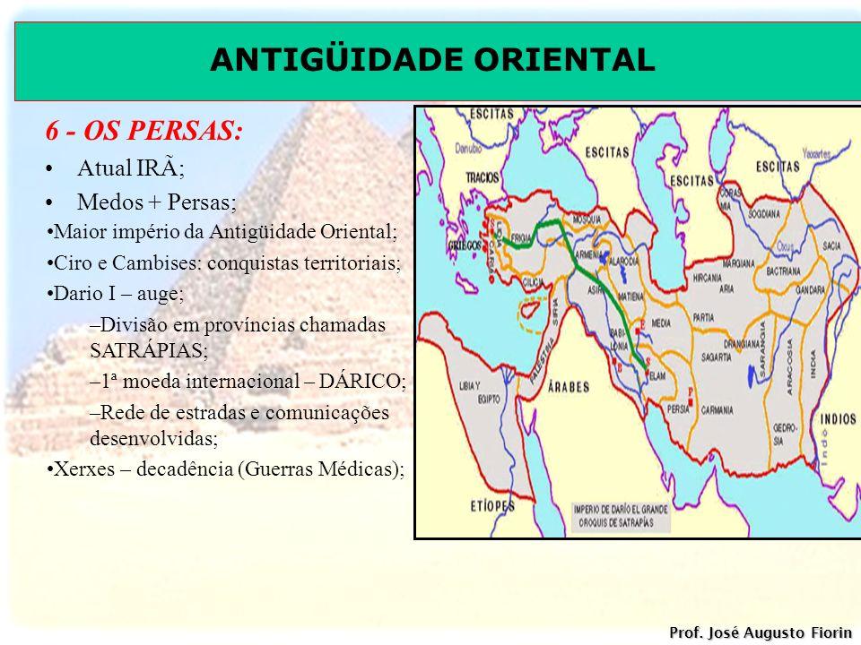 ANTIGÜIDADE ORIENTAL Prof. José Augusto Fiorin 6 - OS PERSAS: Atual IRÃ; Medos + Persas; Maior império da Antigüidade Oriental; Ciro e Cambises: conqu