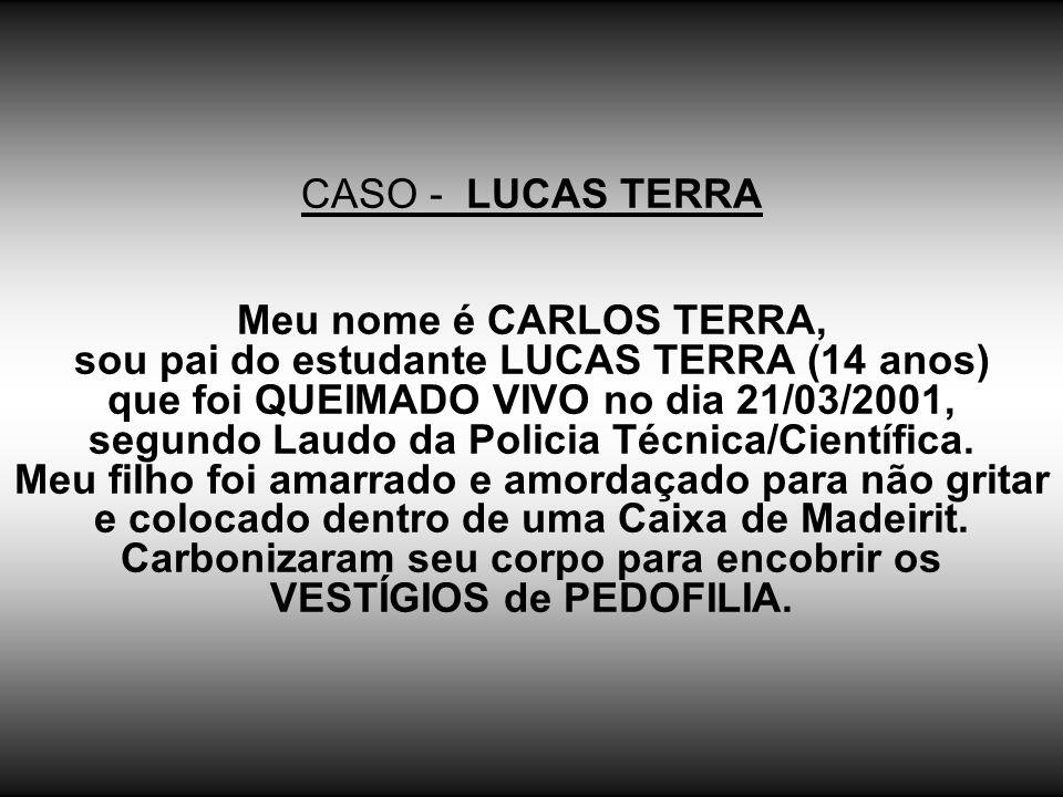 CASO - LUCAS TERRA Meu nome é CARLOS TERRA, sou pai do estudante LUCAS TERRA (14 anos) que foi QUEIMADO VIVO no dia 21/03/2001, segundo Laudo da Policia Técnica/Científica.