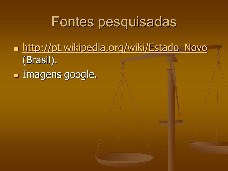 Fontes pesquisadas http://pt.wikipedia.org/wiki/Estado_Novo (Brasil). http://pt.wikipedia.org/wiki/Estado_Novo (Brasil). http://pt.wikipedia.org/wiki/