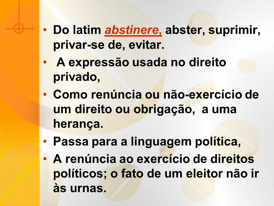 Do latim abstinere, abster, suprimir, privar-se de, evitar. A expressão usada no direito privado, Como renúncia ou não-exercício de um direito ou obri