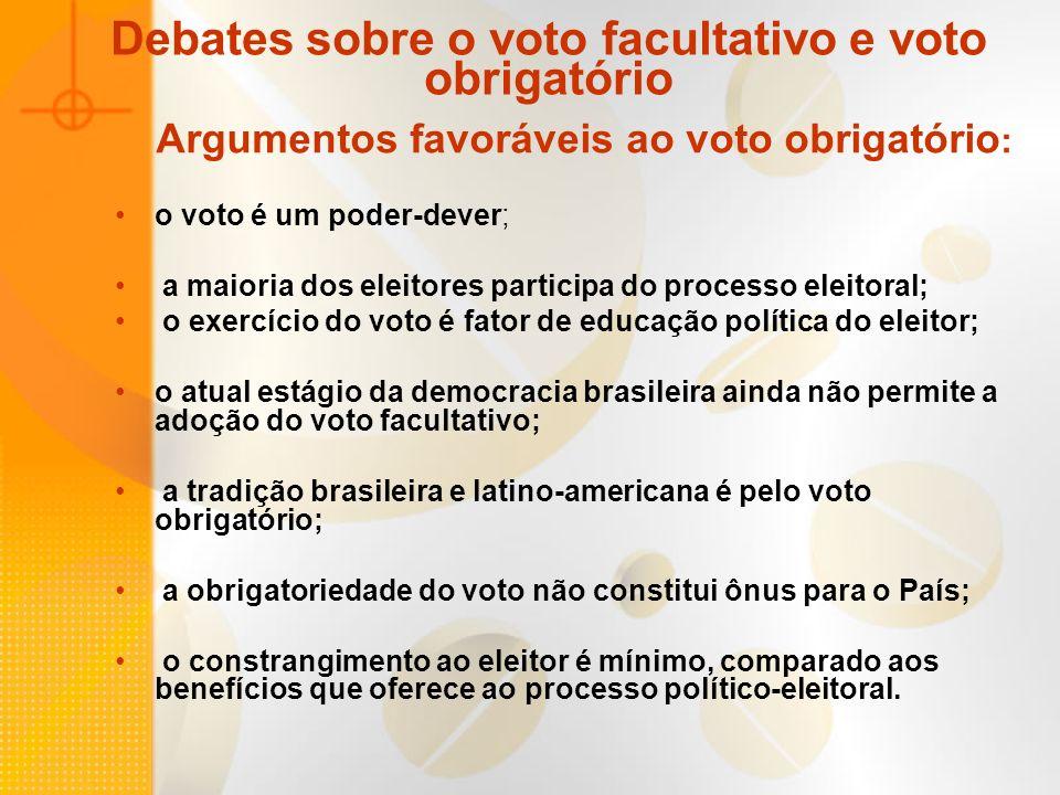 Argumentos favoráveis ao voto facultativo: o voto é um direito e não um dever; o voto facultativo é adotado por todos os países desenvolvidos e de tradição democrática; o voto facultativo melhora a qualidade do pleito eleitoral; pela participação de eleitores conscientes e motivados; a participação eleitoral da maioria em virtude do voto obrigatório é um mito; é ilusão acreditar que o voto obrigatório possa gerar cidadãos politicamente evoluídos; o atual estágio político brasileiro não é propício ao voto facultativo;