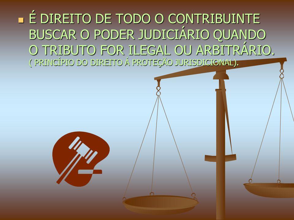 É DIREITO DE TODO O CONTRIBUINTE BUSCAR O PODER JUDICIÁRIO QUANDO O TRIBUTO FOR ILEGAL OU ARBITRÁRIO.