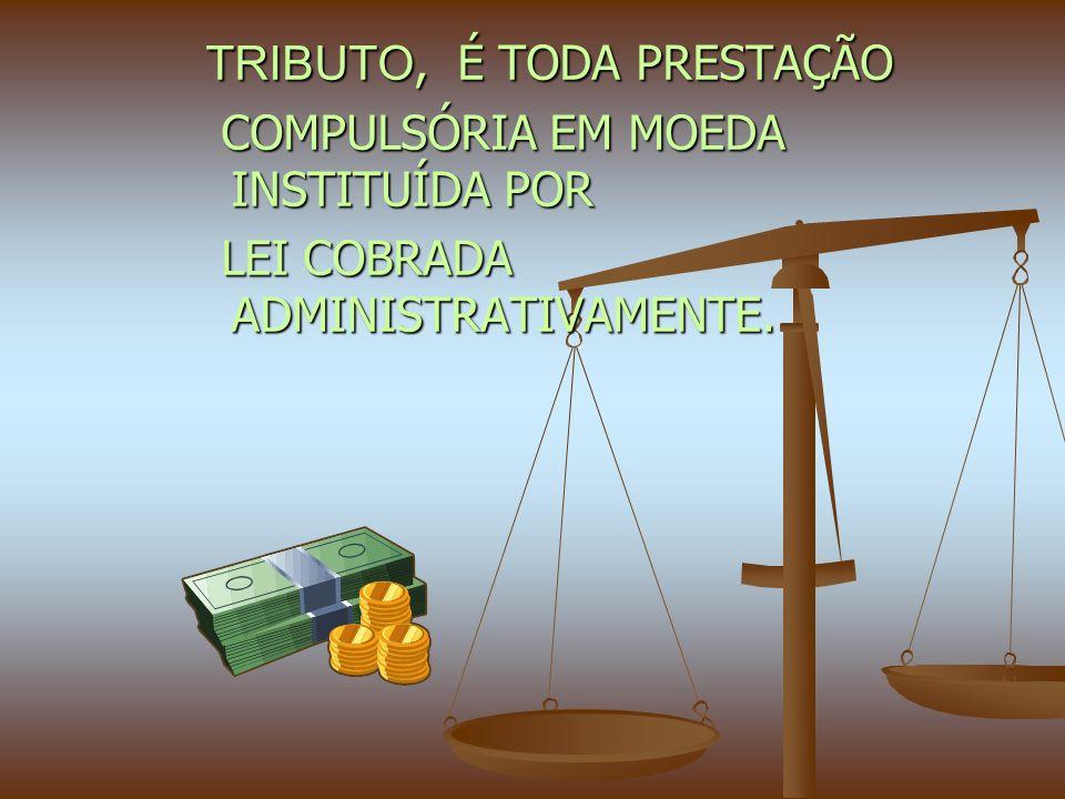 TRIBUTO, É TODA PRESTAÇÃO TRIBUTO, É TODA PRESTAÇÃO COMPULSÓRIA EM MOEDA INSTITUÍDA POR COMPULSÓRIA EM MOEDA INSTITUÍDA POR LEI COBRADA ADMINISTRATIVAMENTE.