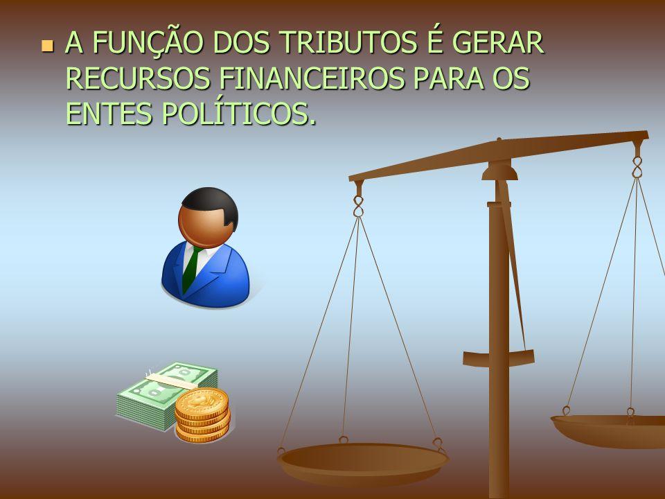 A FUNÇÃO DOS TRIBUTOS É GERAR RECURSOS FINANCEIROS PARA OS ENTES POLÍTICOS.