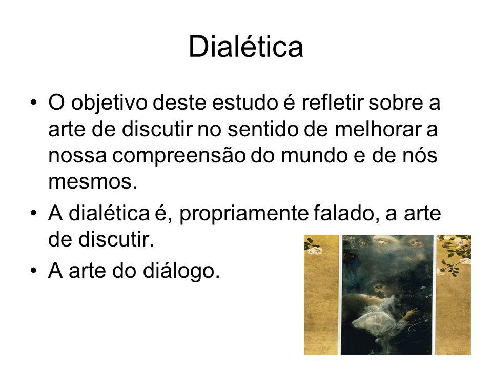 Dialética O objetivo deste estudo é refletir sobre a arte de discutir no sentido de melhorar a nossa compreensão do mundo e de nós mesmos. A dialética
