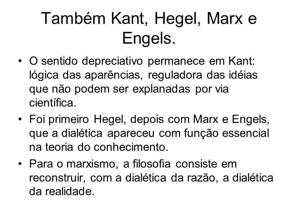 Também Kant, Hegel, Marx e Engels. O sentido depreciativo permanece em Kant: lógica das aparências, reguladora das idéias que não podem ser explanadas