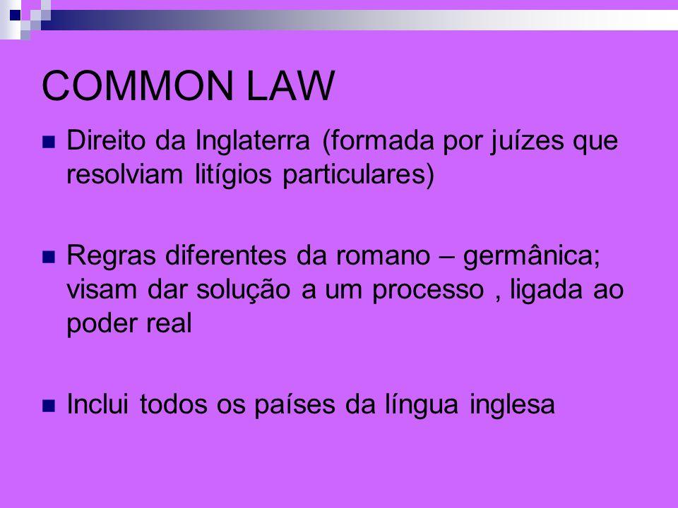 COMMON LAW Direito da Inglaterra (formada por juízes que resolviam litígios particulares) Regras diferentes da romano – germânica; visam dar solução a