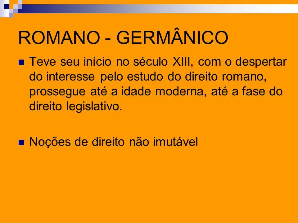 ROMANO - GERMÂNICO Teve seu início no século XIII, com o despertar do interesse pelo estudo do direito romano, prossegue até a idade moderna, até a fa