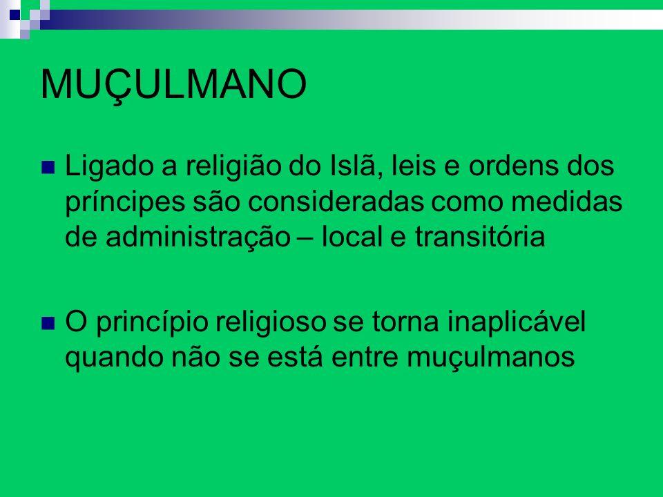 MUÇULMANO Ligado a religião do Islã, leis e ordens dos príncipes são consideradas como medidas de administração – local e transitória O princípio reli