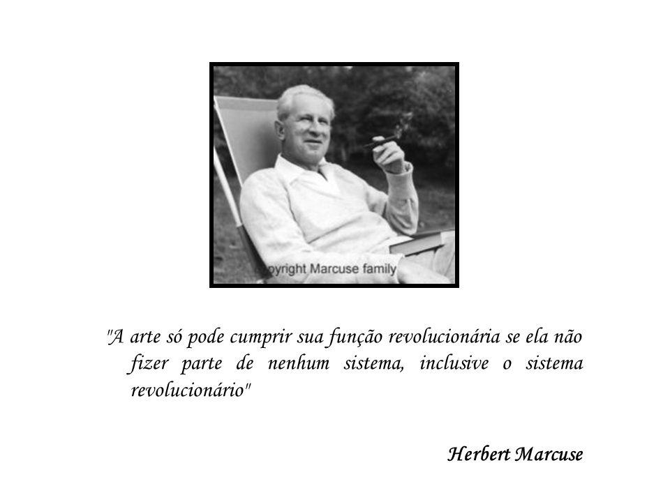 A arte só pode cumprir sua função revolucionária se ela não fizer parte de nenhum sistema, inclusive o sistema revolucionário Herbert Marcuse