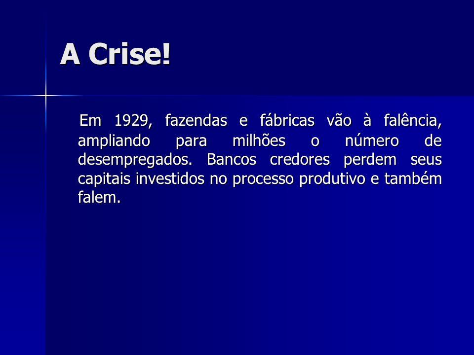 A Crise! Em 1929, fazendas e fábricas vão à falência, ampliando para milhões o número de desempregados. Bancos credores perdem seus capitais investido