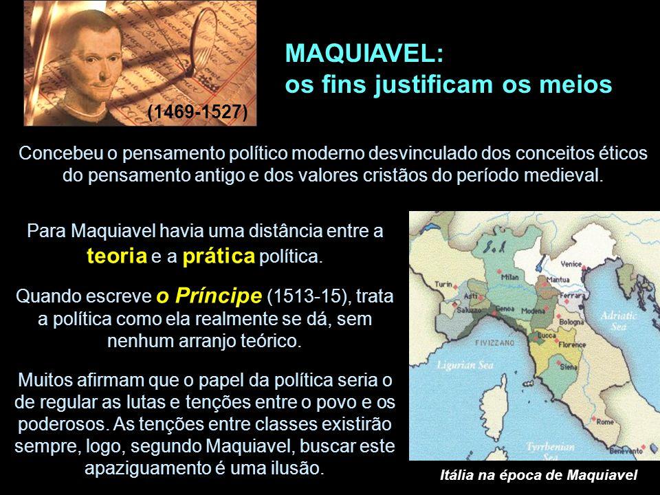 MAQUIAVEL: os fins justificam os meios (1469-1527) Concebeu o pensamento político moderno desvinculado dos conceitos éticos do pensamento antigo e dos