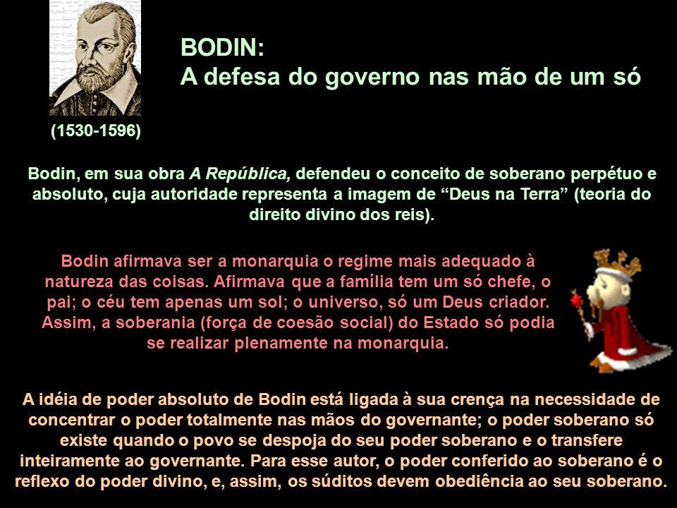 BODIN: A defesa do governo nas mão de um só (1530-1596) Bodin, em sua obra A República, defendeu o conceito de soberano perpétuo e absoluto, cuja auto