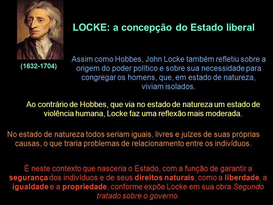 LOCKE: a concepção do Estado liberal (1632-1704) Assim como Hobbes, John Locke também refletiu sobre a origem do poder político e sobre sua necessidad
