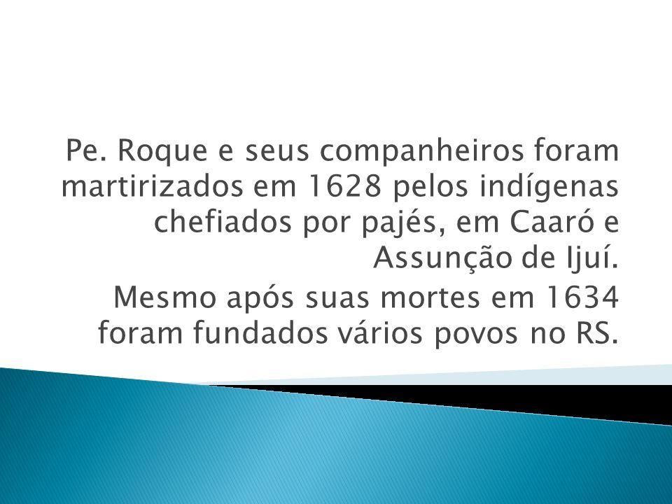 Pe. Roque e seus companheiros foram martirizados em 1628 pelos indígenas chefiados por pajés, em Caaró e Assunção de Ijuí. Mesmo após suas mortes em 1