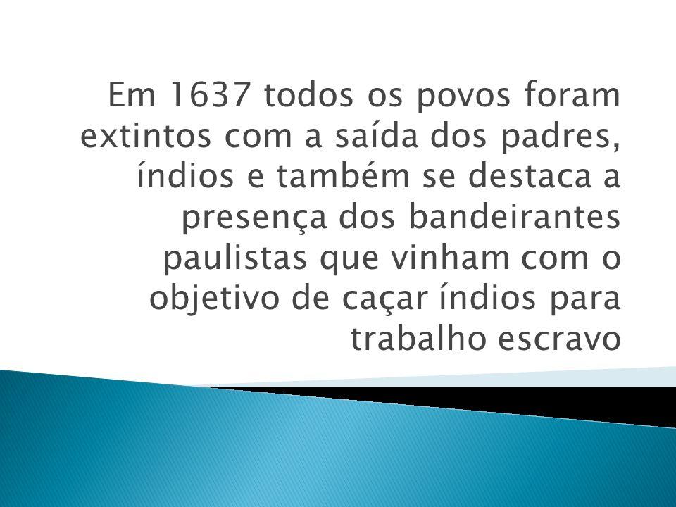 Em 1637 todos os povos foram extintos com a saída dos padres, índios e também se destaca a presença dos bandeirantes paulistas que vinham com o objeti