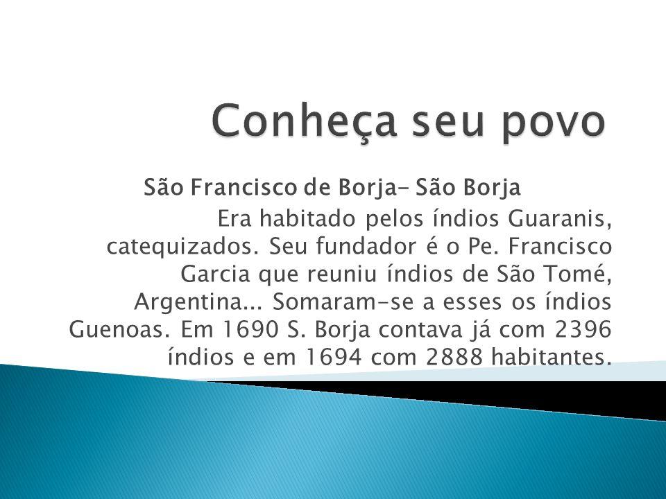 São Francisco de Borja- São Borja Era habitado pelos índios Guaranis, catequizados. Seu fundador é o Pe. Francisco Garcia que reuniu índios de São Tom