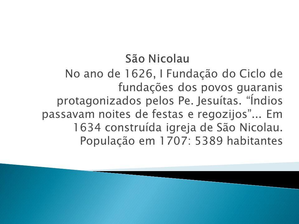 São Nicolau No ano de 1626, I Fundação do Ciclo de fundações dos povos guaranis protagonizados pelos Pe. Jesuítas. Índios passavam noites de festas e