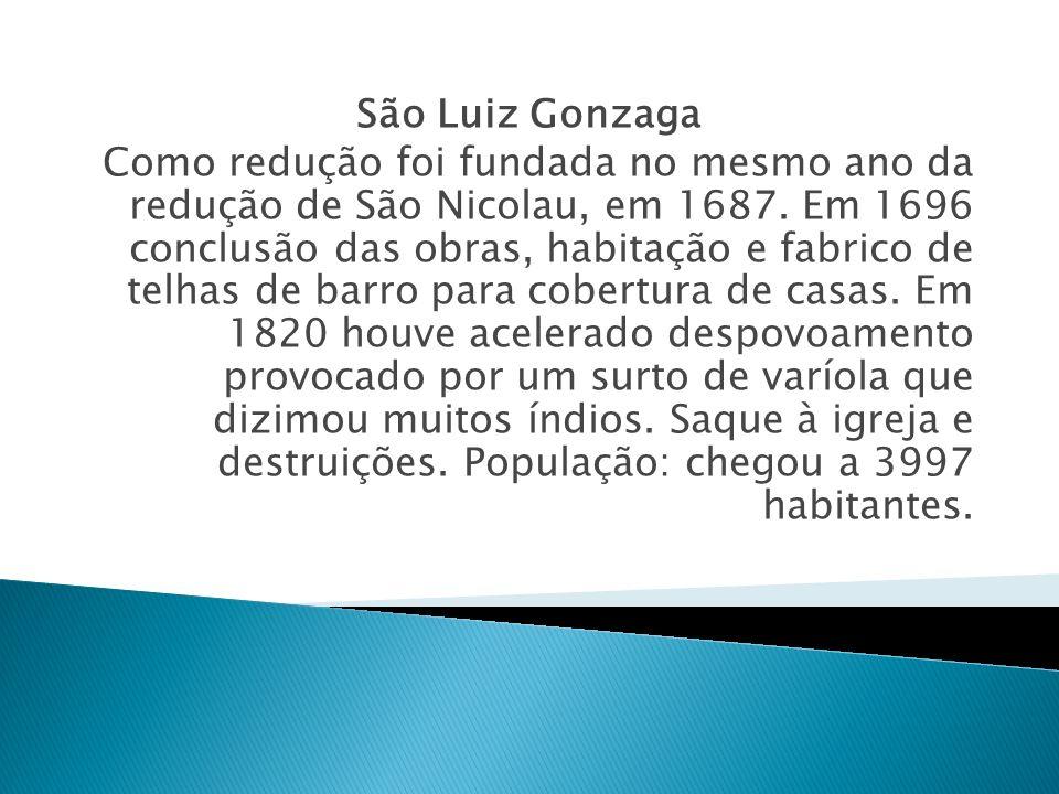 São Luiz Gonzaga Como redução foi fundada no mesmo ano da redução de São Nicolau, em 1687. Em 1696 conclusão das obras, habitação e fabrico de telhas